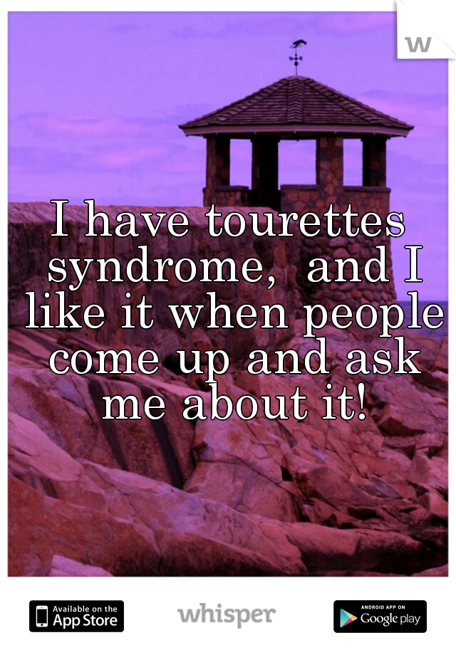 I have tourettes syndrome,  and I like it when people come up and ask me about it!