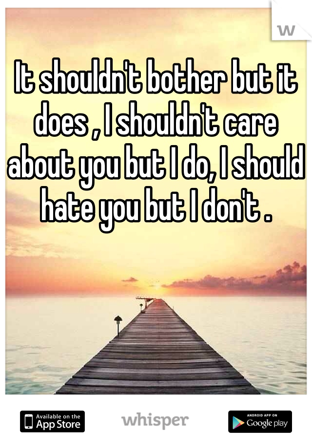 It shouldn't bother but it does , I shouldn't care about you but I do, I should hate you but I don't .