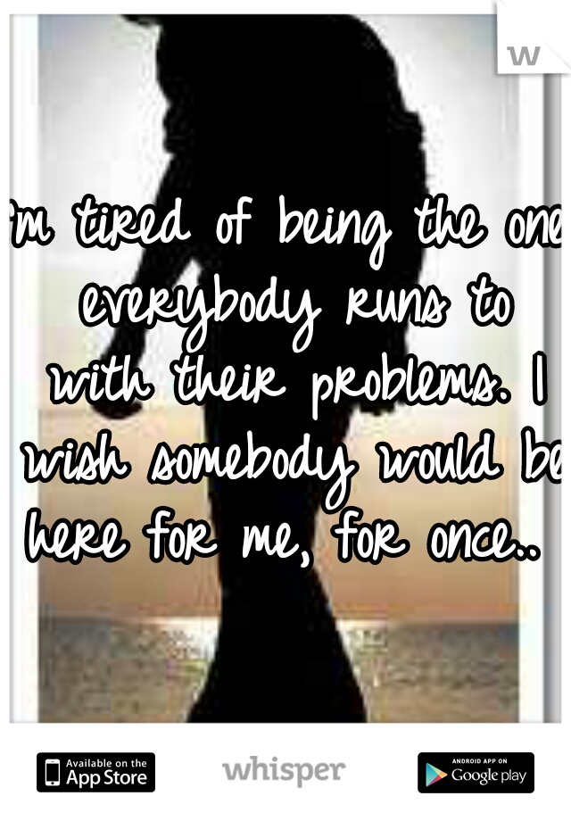 I'm tired of being the one everybody runs to with their problems. I wish somebody would be here for me, for once..