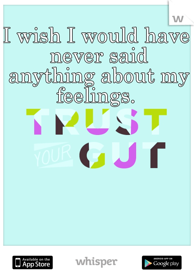 I wish I would have never said anything about my feelings.