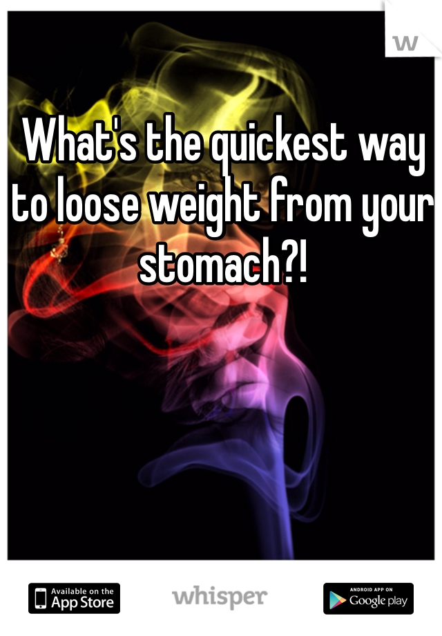 What's the quickest way to loose weight from your stomach?!
