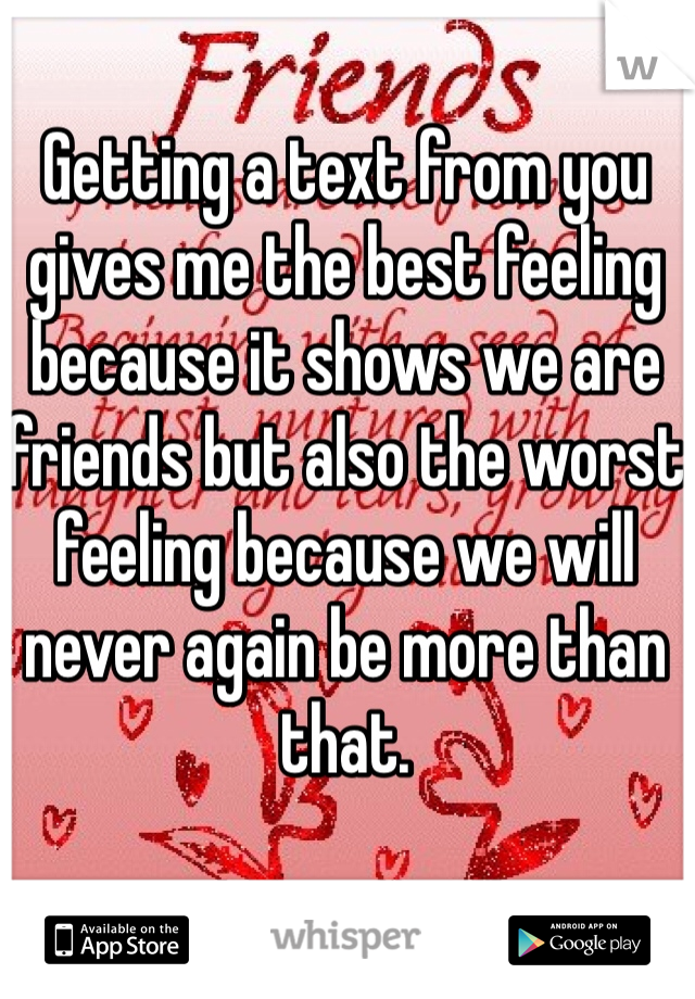 Getting a text from you gives me the best feeling because it shows we are friends but also the worst feeling because we will never again be more than that.