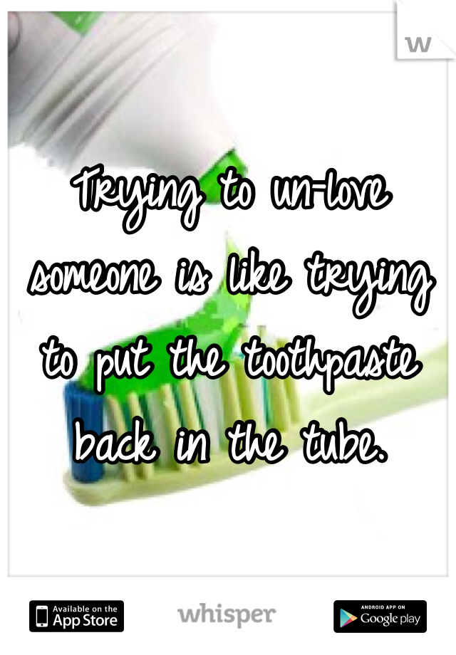 Trying to un-love someone is like trying to put the toothpaste back in the tube.