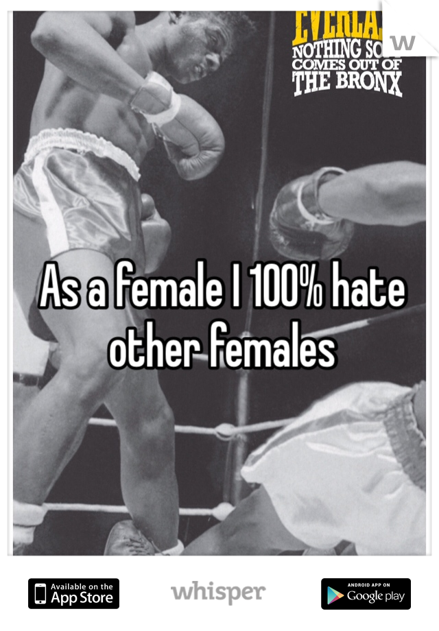 As a female I 100% hate other females