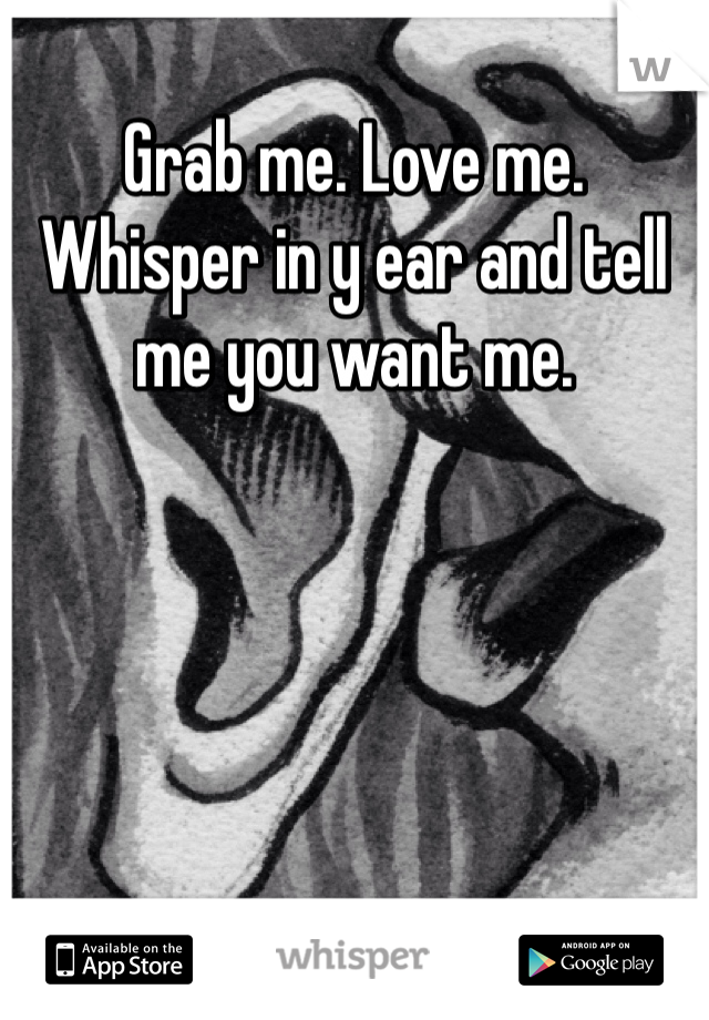 Grab me. Love me. Whisper in y ear and tell me you want me.