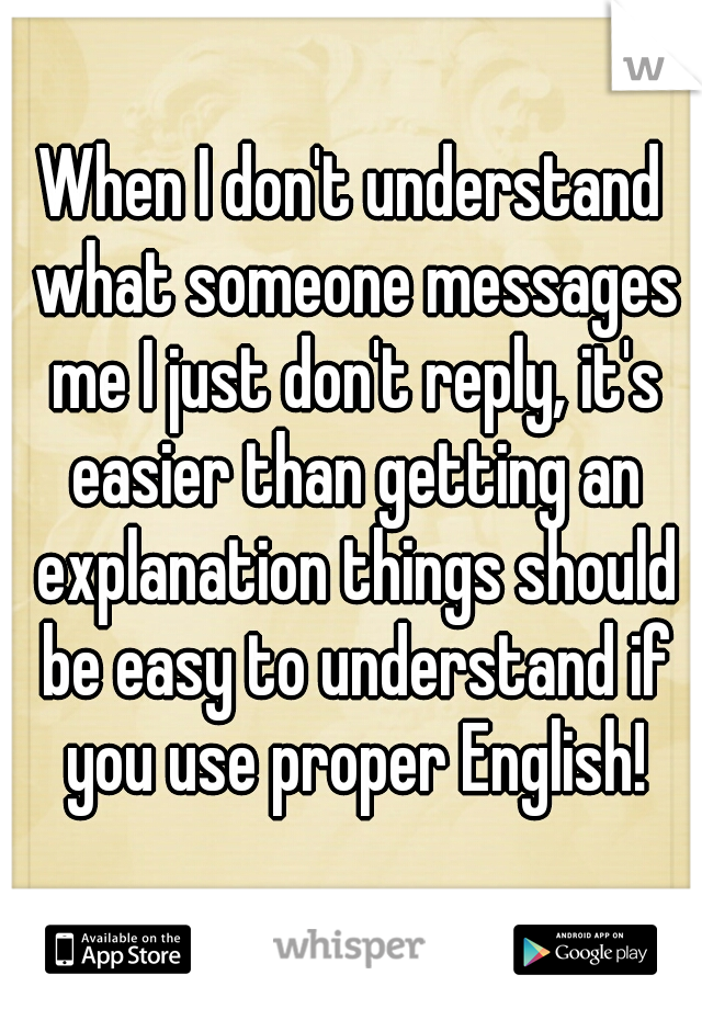 When I don't understand what someone messages me I just don't reply, it's easier than getting an explanation things should be easy to understand if you use proper English!