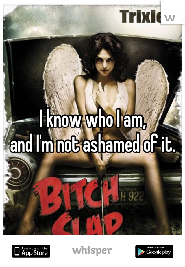 I know who I am,  and I'm not ashamed of it.