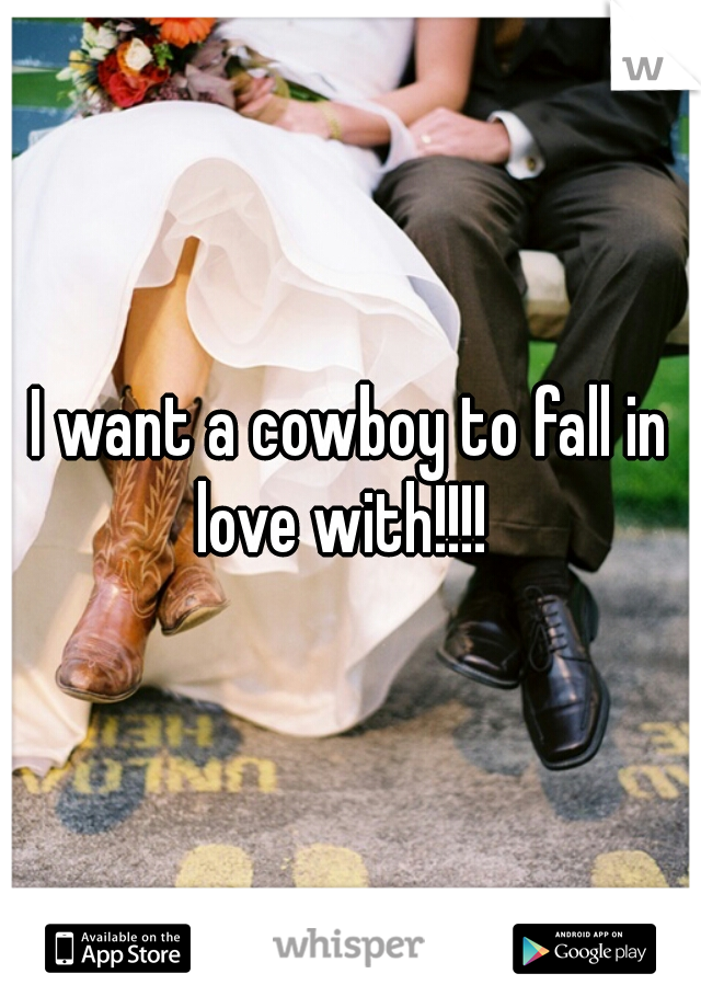 I want a cowboy to fall in love with!!!!