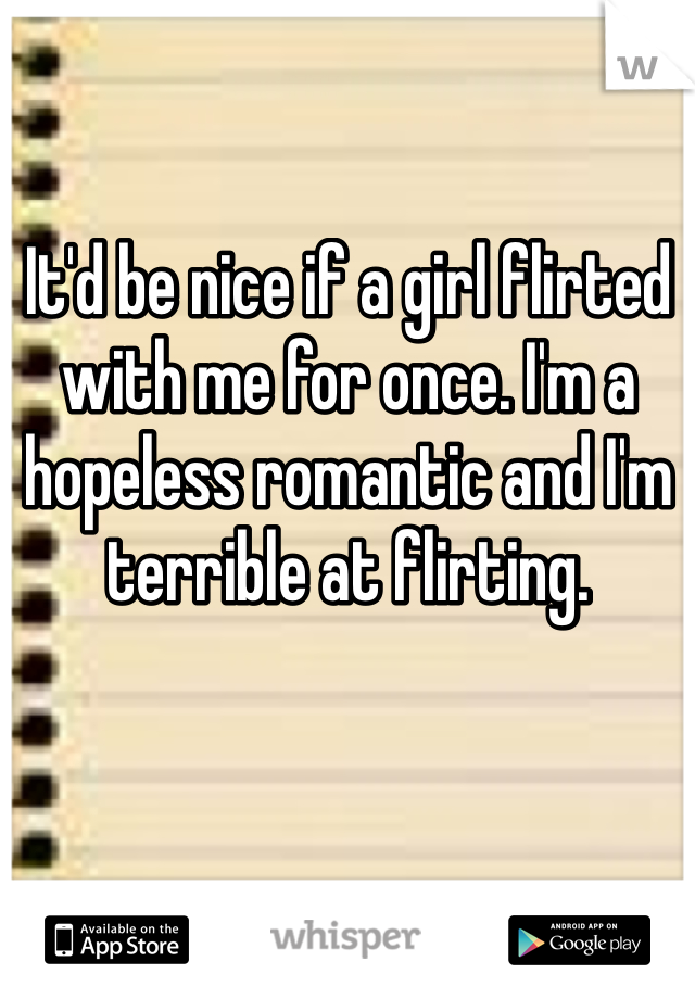 It'd be nice if a girl flirted with me for once. I'm a hopeless romantic and I'm terrible at flirting.