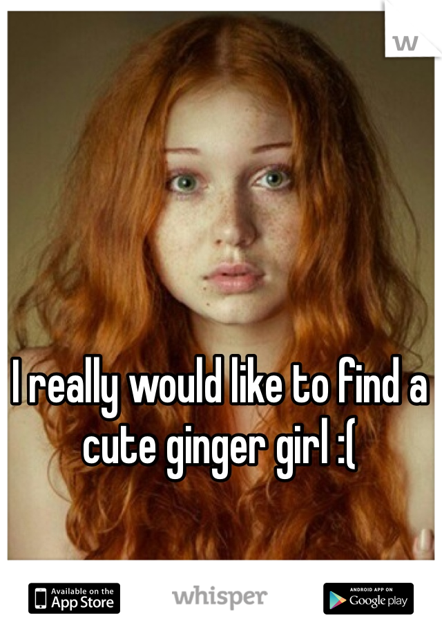 I really would like to find a cute ginger girl :(