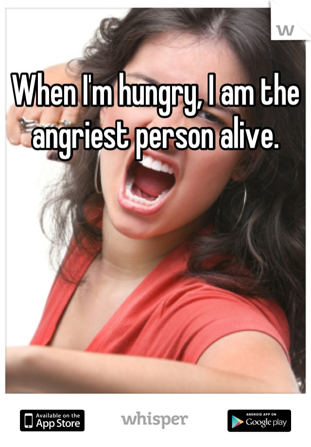 When I'm hungry, I am the angriest person alive.