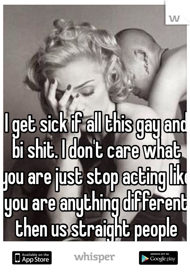 I get sick if all this gay and bi shit. I don't care what you are just stop acting like you are anything different then us straight people