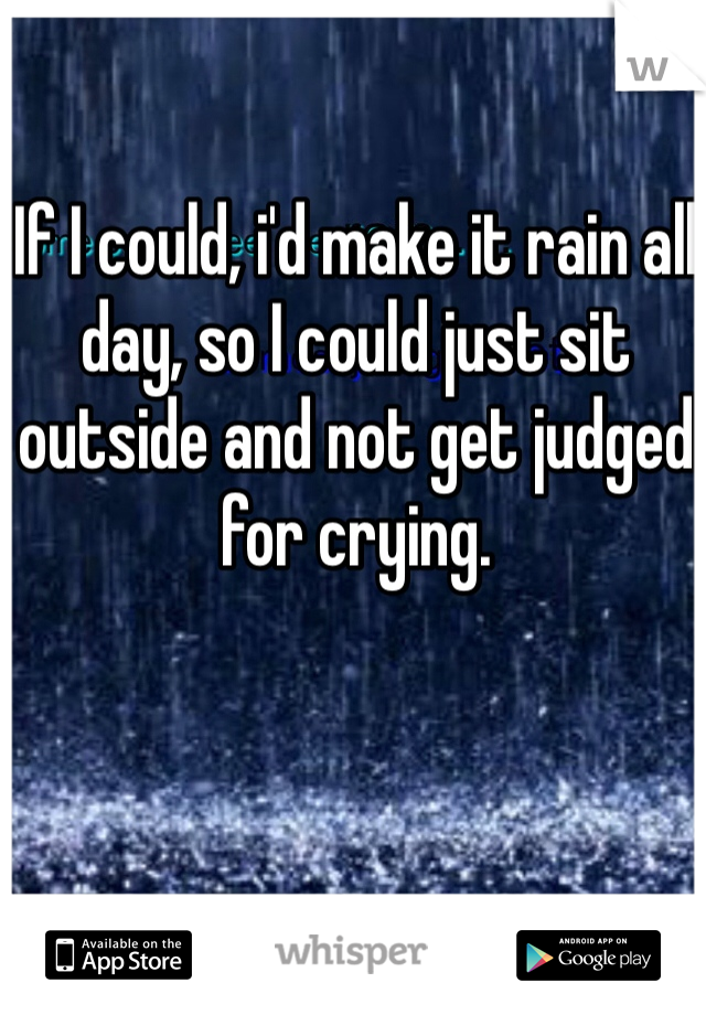 If I could, i'd make it rain all day, so I could just sit outside and not get judged for crying.