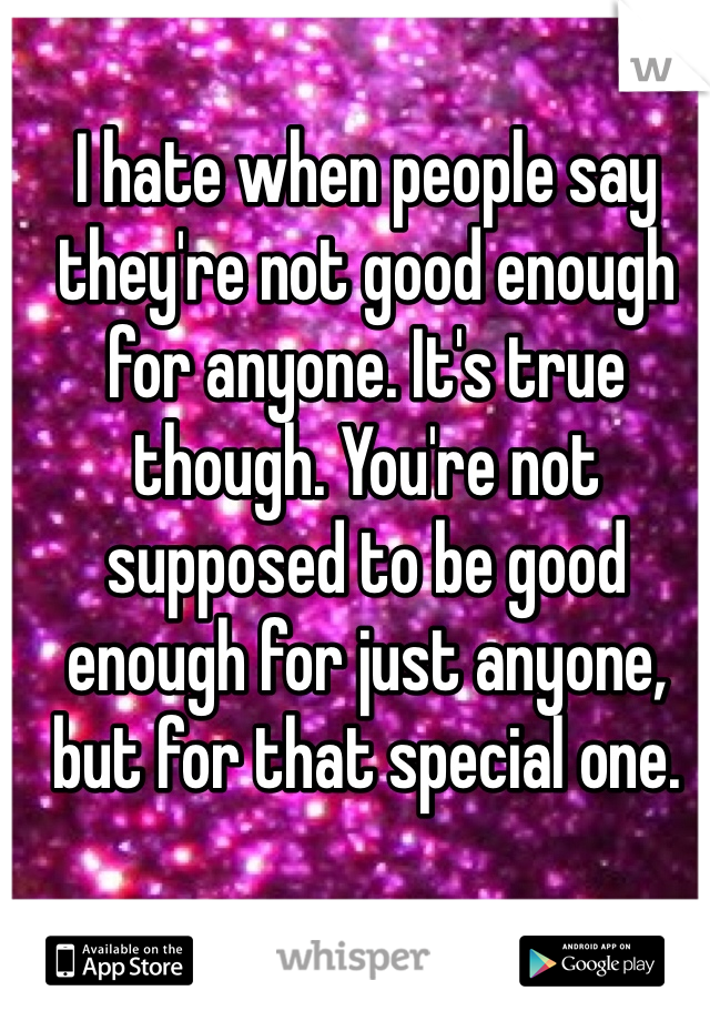 I hate when people say they're not good enough for anyone. It's true though. You're not supposed to be good enough for just anyone, but for that special one.