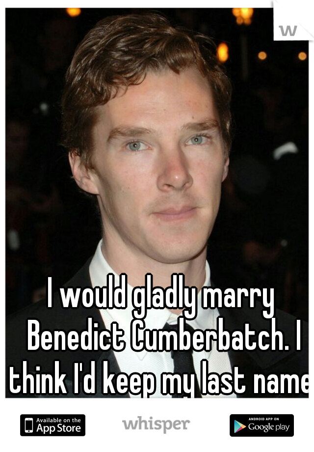 I would gladly marry Benedict Cumberbatch. I think I'd keep my last name, though...