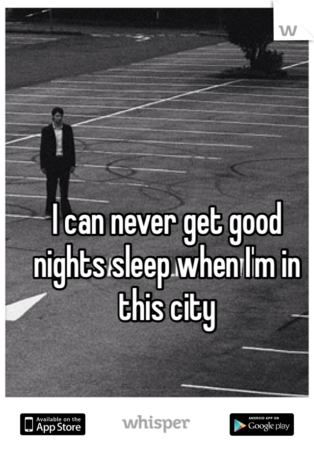 I can never get good nights sleep when I'm in this city