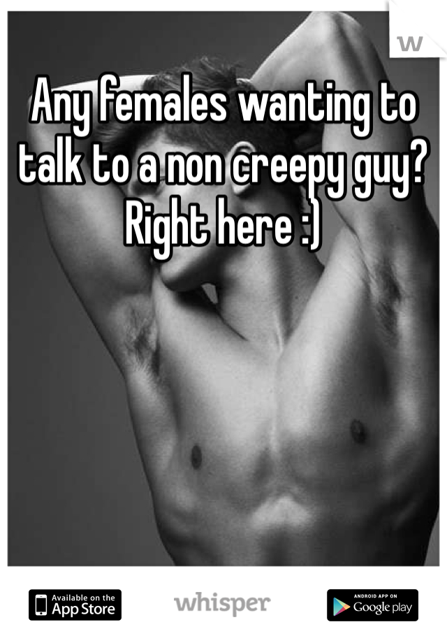 Any females wanting to talk to a non creepy guy? Right here :)