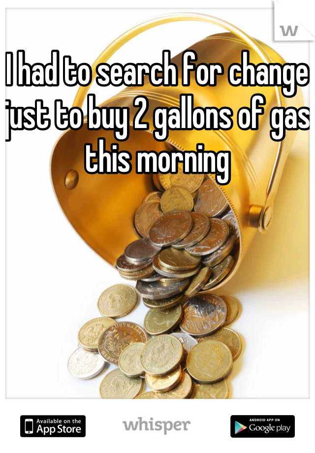 I had to search for change just to buy 2 gallons of gas this morning