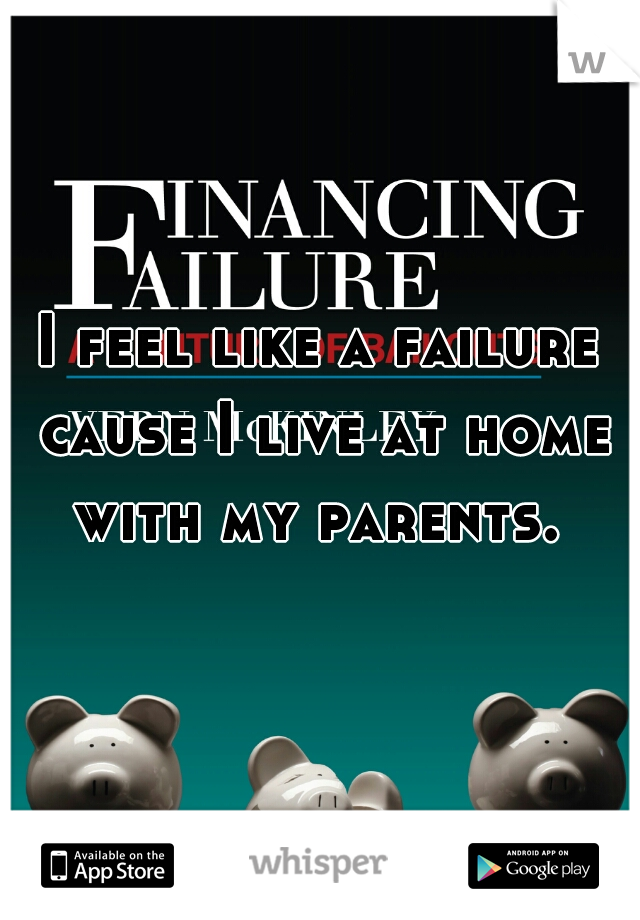 I feel like a failure cause I live at home with my parents.