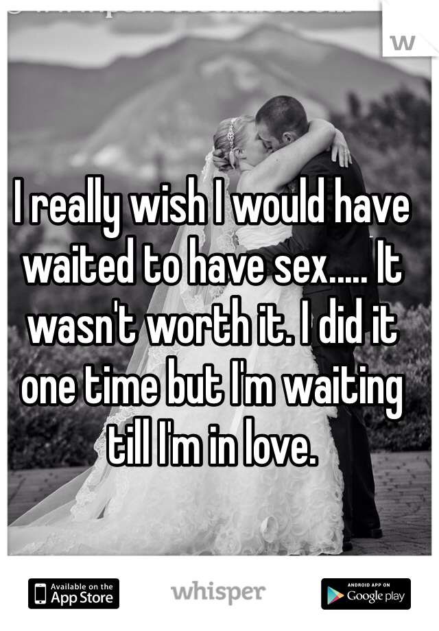 I really wish I would have waited to have sex..... It wasn't worth it. I did it one time but I'm waiting till I'm in love.
