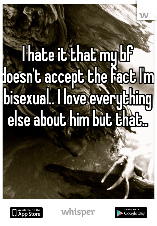 I hate it that my bf doesn't accept the fact I'm bisexual.. I love everything else about him but that..