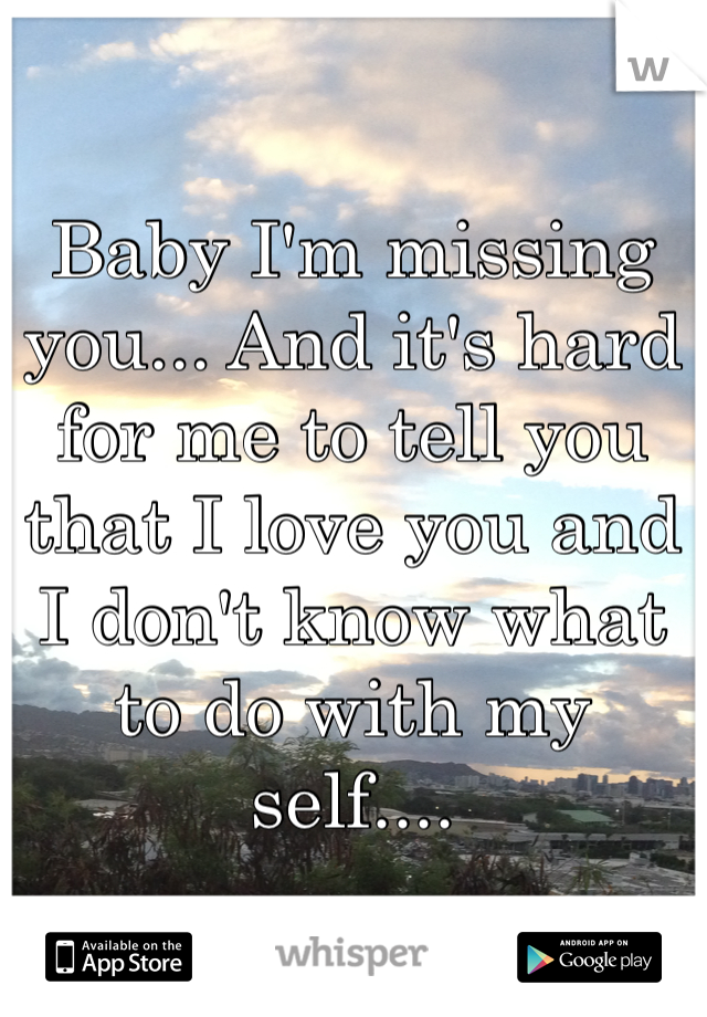 Baby I'm missing you... And it's hard for me to tell you that I love you and I don't know what to do with my self....