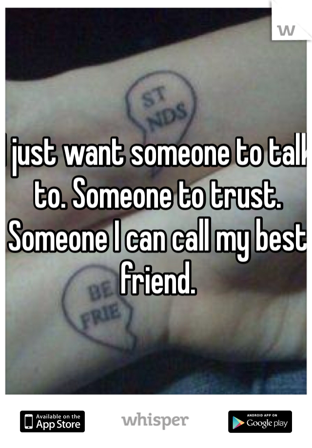 I just want someone to talk to. Someone to trust. Someone I can call my best friend.
