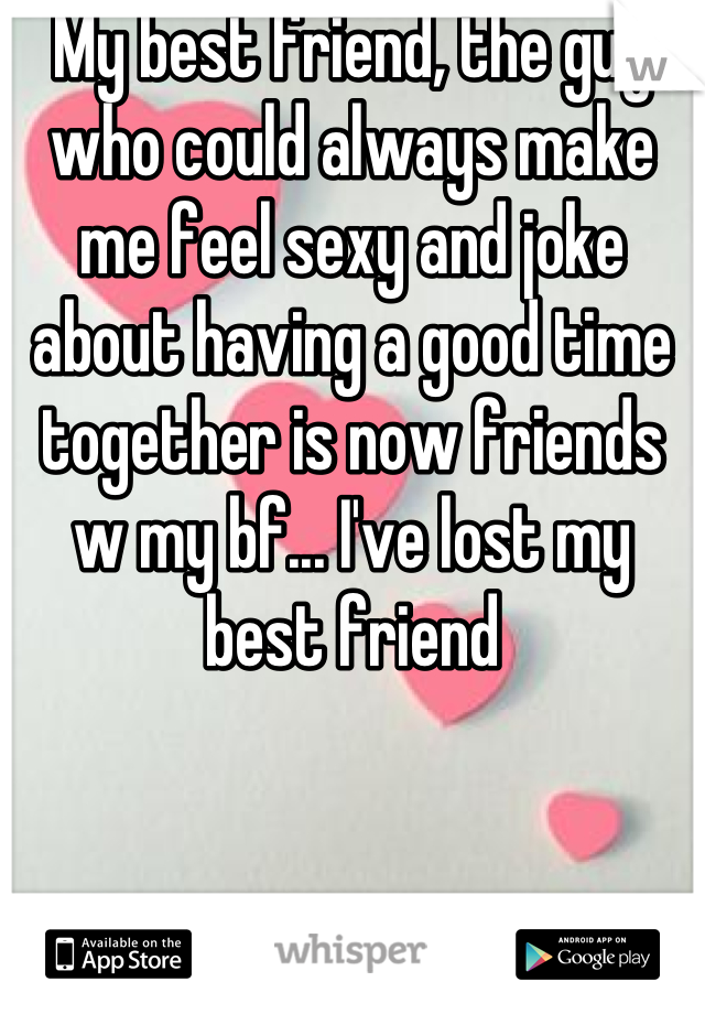 My best friend, the guy who could always make me feel sexy and joke about having a good time together is now friends w my bf... I've lost my best friend