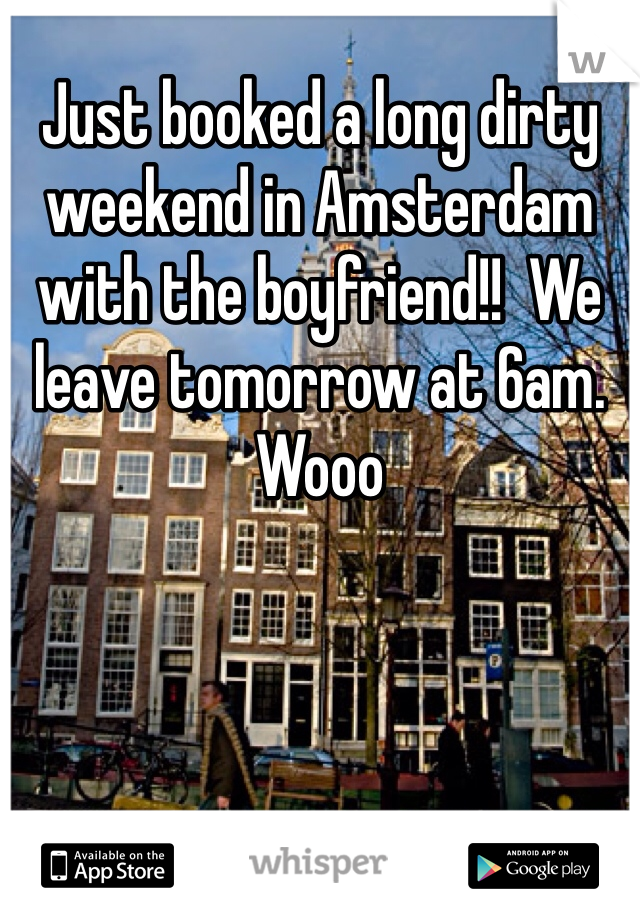 Just booked a long dirty weekend in Amsterdam with the boyfriend!!  We leave tomorrow at 6am. Wooo