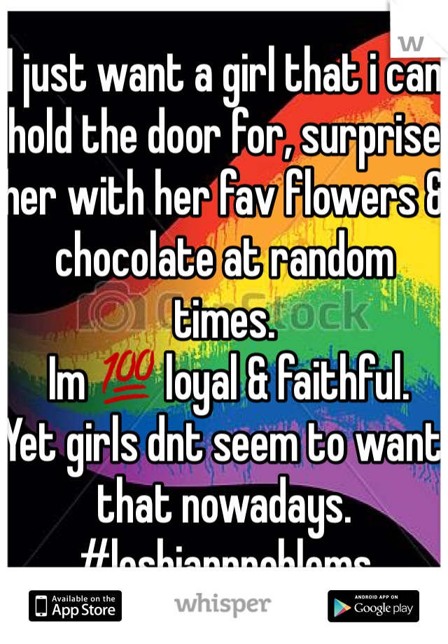 I just want a girl that i can hold the door for, surprise her with her fav flowers & chocolate at random times.  Im 💯 loyal & faithful.  Yet girls dnt seem to want that nowadays.  #lesbianproblems