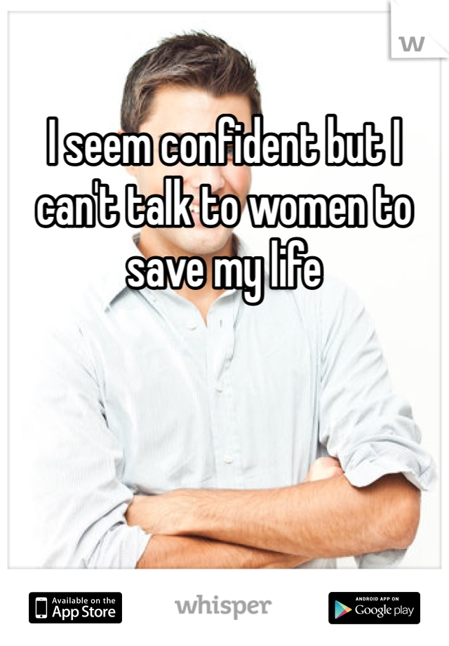 I seem confident but I can't talk to women to save my life