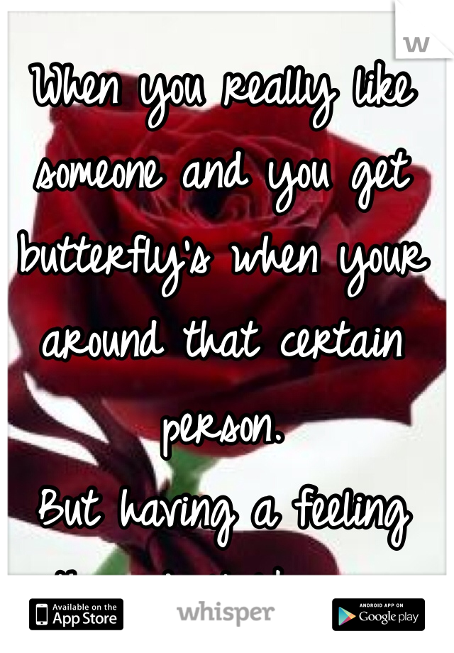 When you really like someone and you get butterfly's when your around that certain person.  But having a feeling they don't like you back