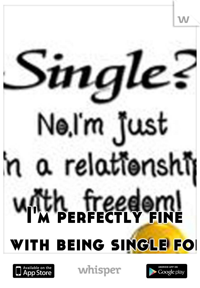 I'm perfectly fine with being single for a while :)