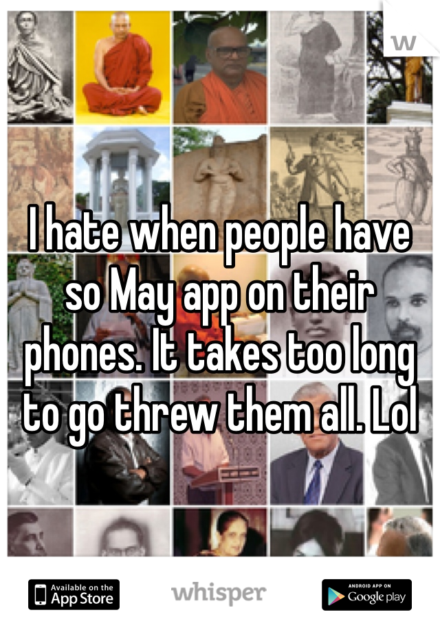 I hate when people have so May app on their phones. It takes too long to go threw them all. Lol