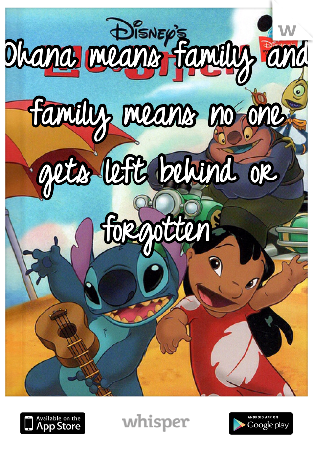Ohana means family and family means no one gets left behind or forgotten