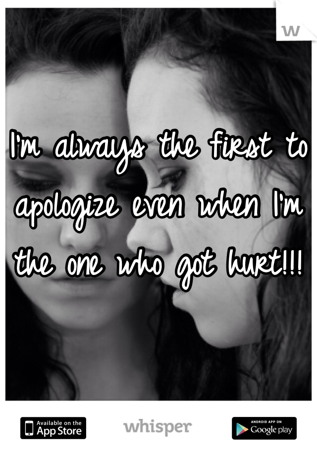 I'm always the first to apologize even when I'm the one who got hurt!!!