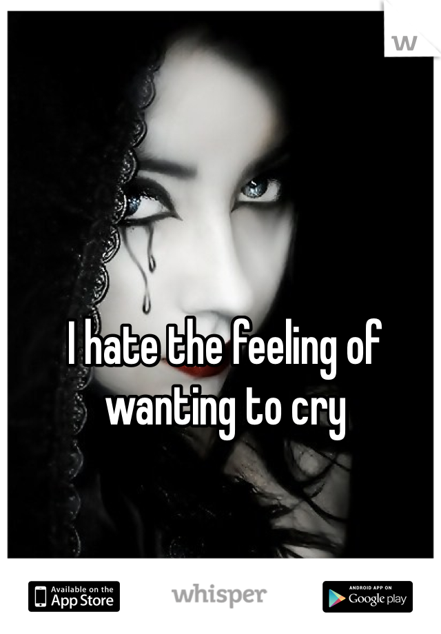I hate the feeling of wanting to cry