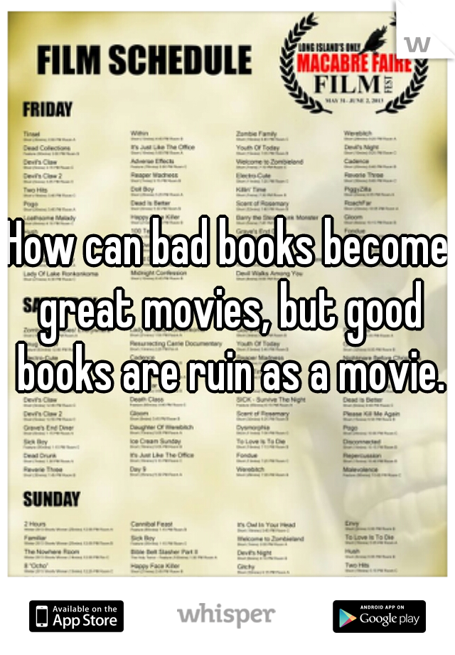 How can bad books become great movies, but good books are ruin as a movie.