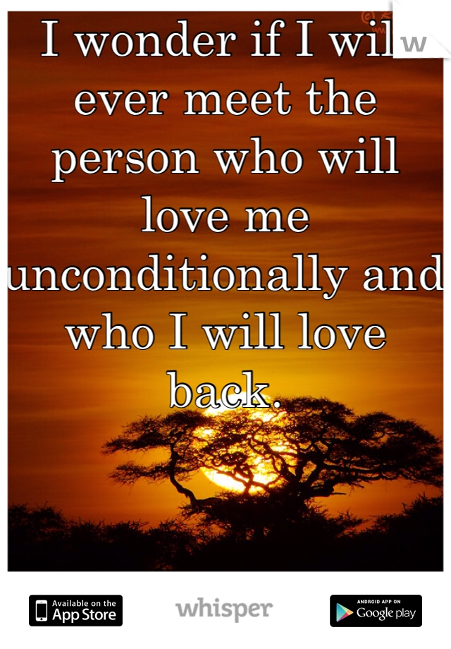 I wonder if I will ever meet the person who will love me unconditionally and who I will love back.