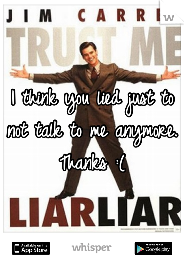 I think you lied just to not talk to me anymore. Thanks :(