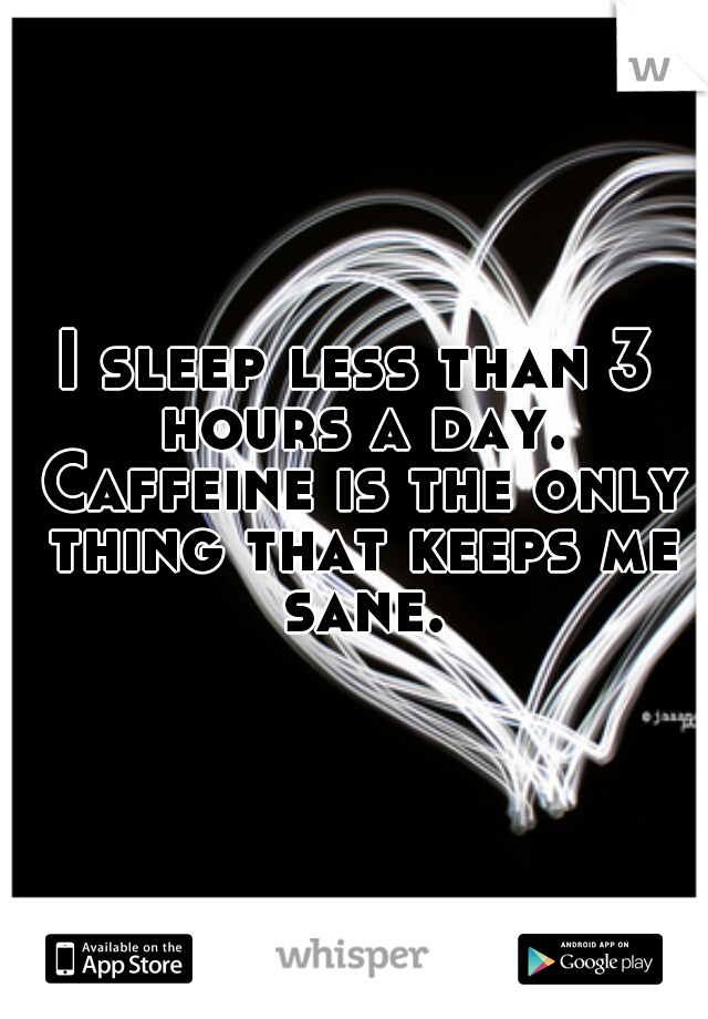 I sleep less than 3 hours a day. Caffeine is the only thing that keeps me sane.