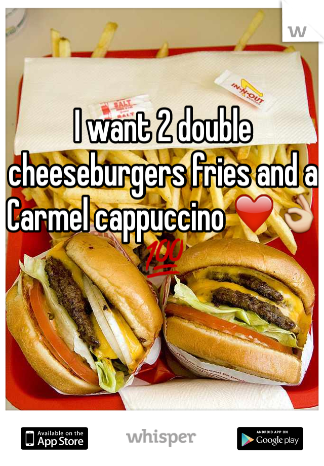 I want 2 double cheeseburgers fries and a Carmel cappuccino ❤️👌💯