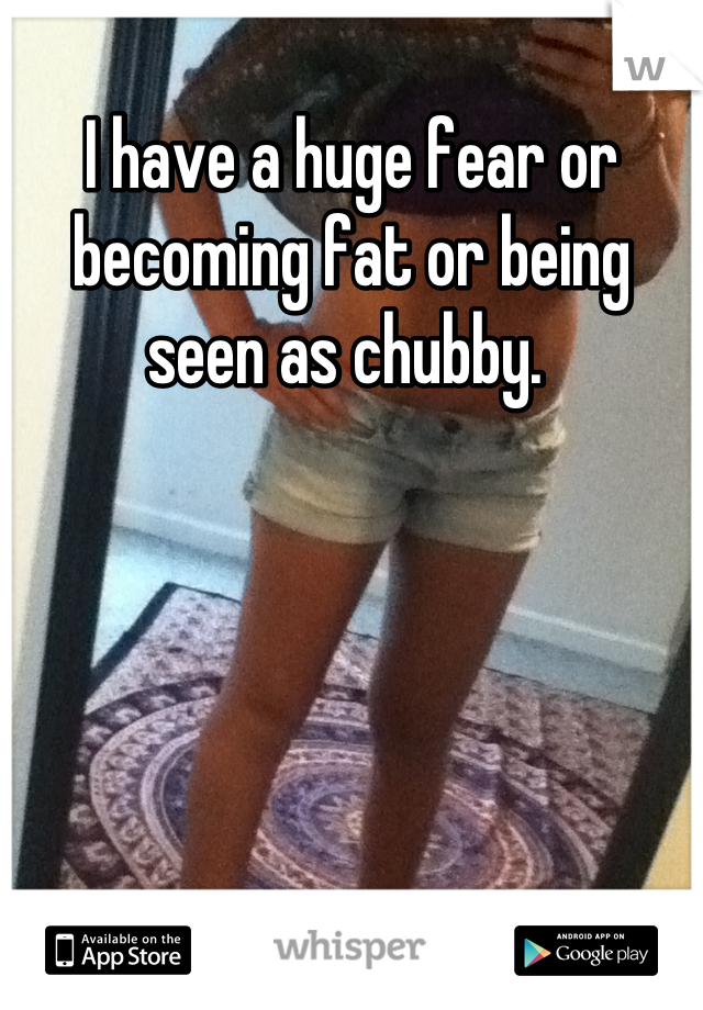 I have a huge fear or becoming fat or being seen as chubby.