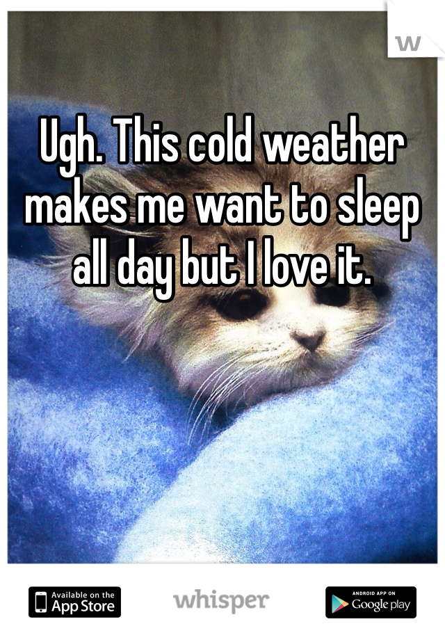 Ugh. This cold weather makes me want to sleep all day but I love it.