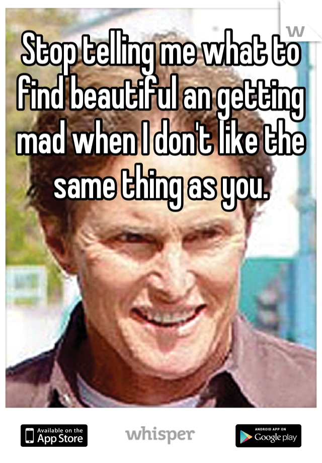 Stop telling me what to find beautiful an getting mad when I don't like the same thing as you.