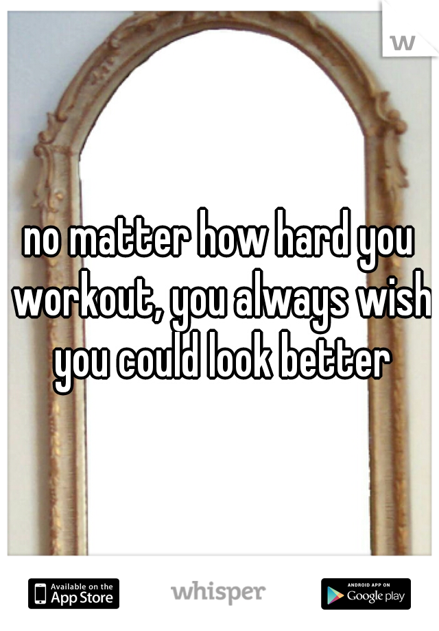 no matter how hard you workout, you always wish you could look better