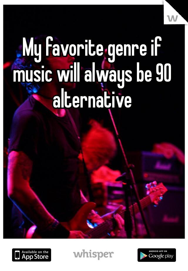 My favorite genre if music will always be 90 alternative