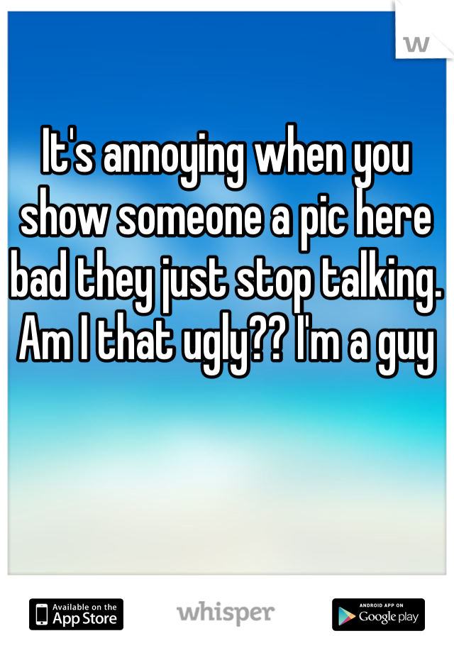 It's annoying when you show someone a pic here bad they just stop talking. Am I that ugly?? I'm a guy