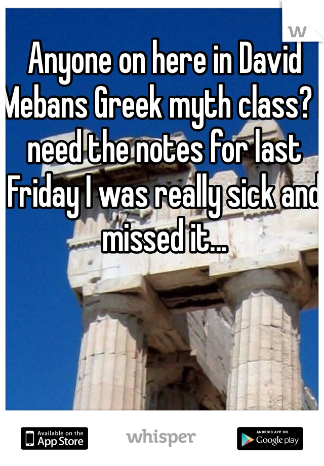 Anyone on here in David Mebans Greek myth class? I need the notes for last Friday I was really sick and missed it...