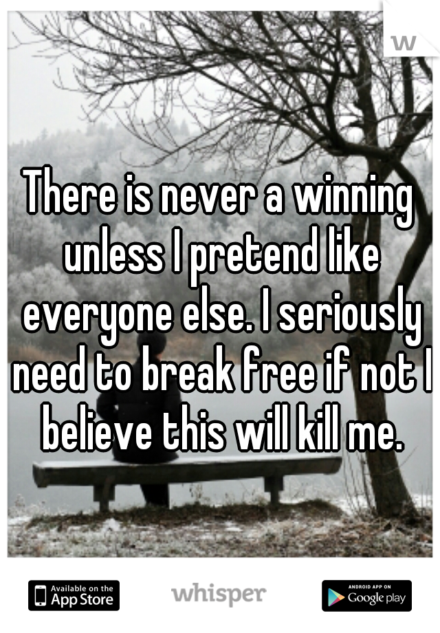 There is never a winning unless I pretend like everyone else. I seriously need to break free if not I believe this will kill me.